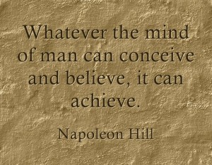 Whatever the mind of man can conceive and believe, it can achieve